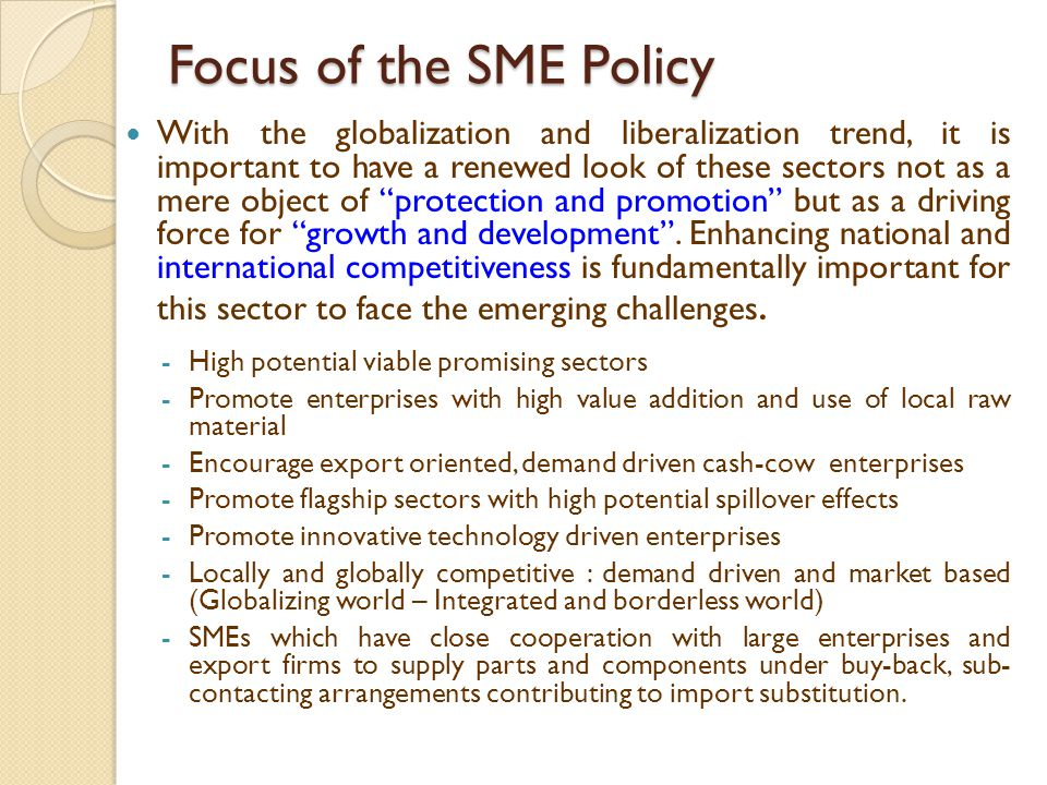 Policy Interventions and Strategies Enabling Environment Policy Perspective : improve the legislative, regulatory and institutional framework including simplification and rationalization of procedures to improve the competitiveness and provide conducive environment for SME development.