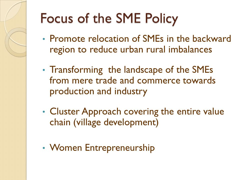 Intervention and Support Mechanism Strengthen existing enterprises : Foster micro enterprises to grow into small enterprises and small enterprises to grow into medium size enterprises and medium size enterprises to grow into large enterprises Support start-up SMEs : Extend nursing programme for potentially viable sick industries
