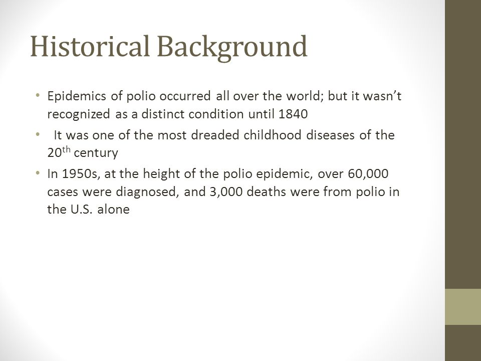 Historical Background Epidemics of polio occurred all over the world; but it wasn't recognized as a distinct condition until 1840 It was one of the mo