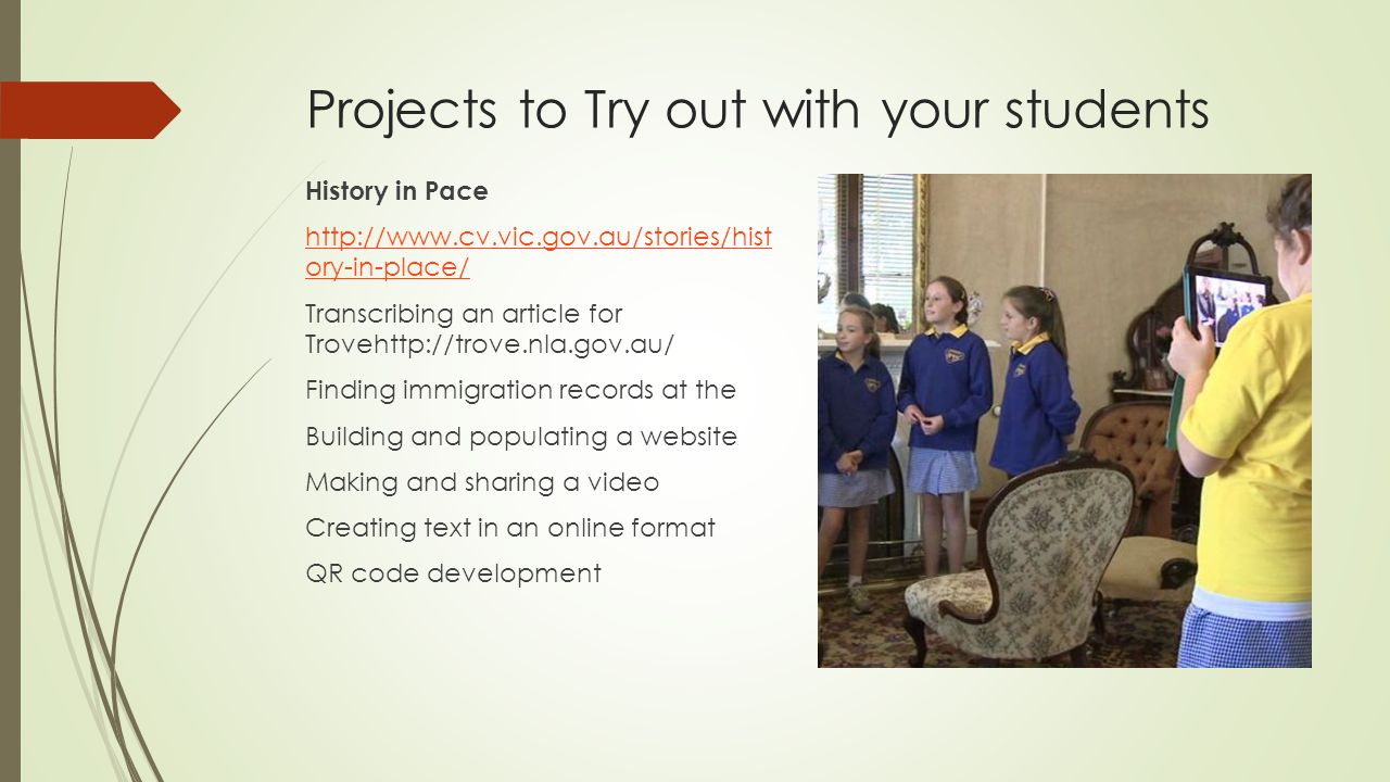 Projects to Try out with your students History in Pace http://www.cv.vic.gov.au/stories/hist ory-in-place/ Transcribing an article for Trovehttp://trove.nla.gov.au/ Finding immigration records at the Building and populating a website Making and sharing a video Creating text in an online format QR code development