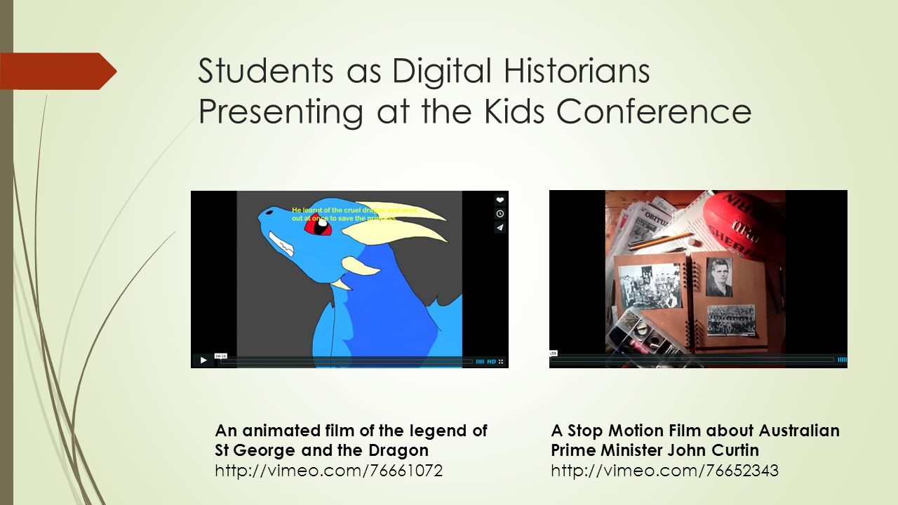 Students as Digital Historians Presenting at the Kids Conference A Stop Motion Film about Australian Prime Minister John Curtin http://vimeo.com/76652343 An animated film of the legend of St George and the Dragon http://vimeo.com/76661072