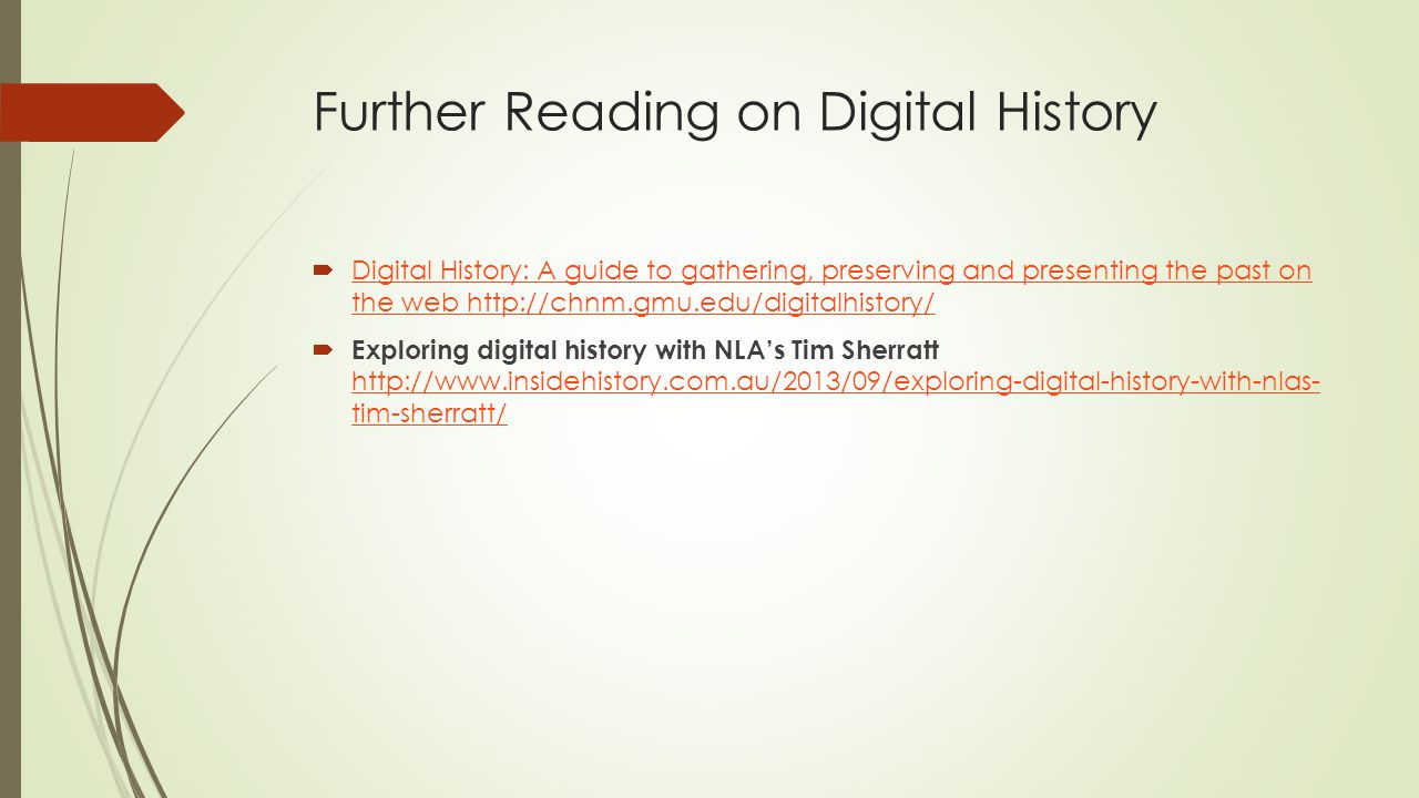 Further Reading on Digital History  Digital History: A guide to gathering, preserving and presenting the past on the web http://chnm.gmu.edu/digitalhistory/ Digital History: A guide to gathering, preserving and presenting the past on the web http://chnm.gmu.edu/digitalhistory/  Exploring digital history with NLA's Tim Sherratt http://www.insidehistory.com.au/2013/09/exploring-digital-history-with-nlas- tim-sherratt/ http://www.insidehistory.com.au/2013/09/exploring-digital-history-with-nlas- tim-sherratt/
