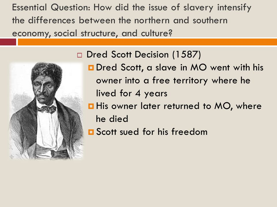 Essential Question: How did the issue of slavery intensify the differences between the northern and southern economy, social structure, and culture? 