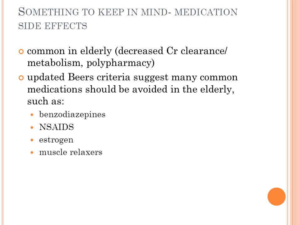 S OMETHING TO KEEP IN MIND - MEDICATION SIDE EFFECTS common in elderly (decreased Cr clearance/ metabolism, polypharmacy) updated Beers criteria suggest many common medications should be avoided in the elderly, such as: benzodiazepines NSAIDS estrogen muscle relaxers