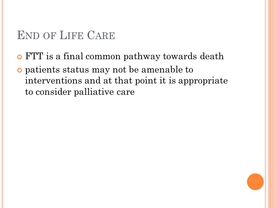 E ND OF L IFE C ARE FTT is a final common pathway towards death patients status may not be amenable to interventions and at that point it is appropriate to consider palliative care