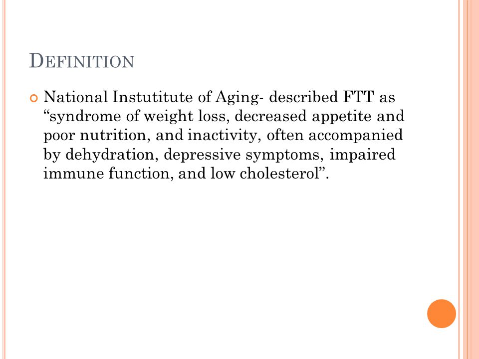 D EFINITION National Instutitute of Aging- described FTT as syndrome of weight loss, decreased appetite and poor nutrition, and inactivity, often accompanied by dehydration, depressive symptoms, impaired immune function, and low cholesterol .