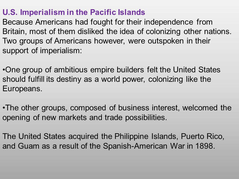 U.S. Imperialism in the Pacific Islands Because Americans had fought for their independence from Britain, most of them disliked the idea of colonizing
