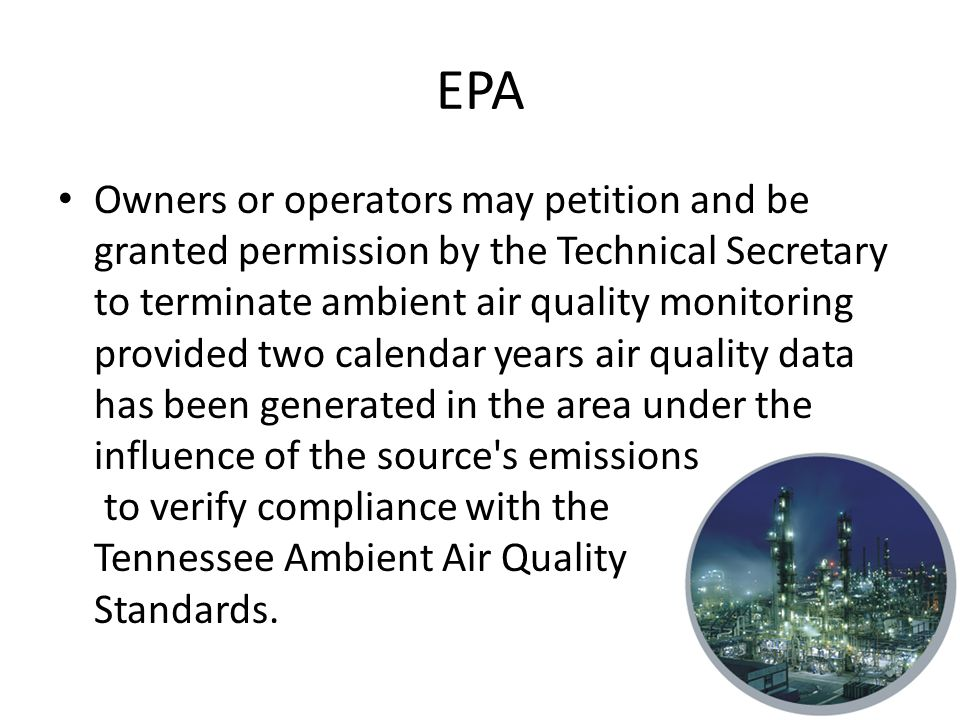 EPA Owners or operators may petition and be granted permission by the Technical Secretary to terminate ambient air quality monitoring provided two calendar years air quality data has been generated in the area under the influence of the source s emissions to verify compliance with the Tennessee Ambient Air Quality Standards.