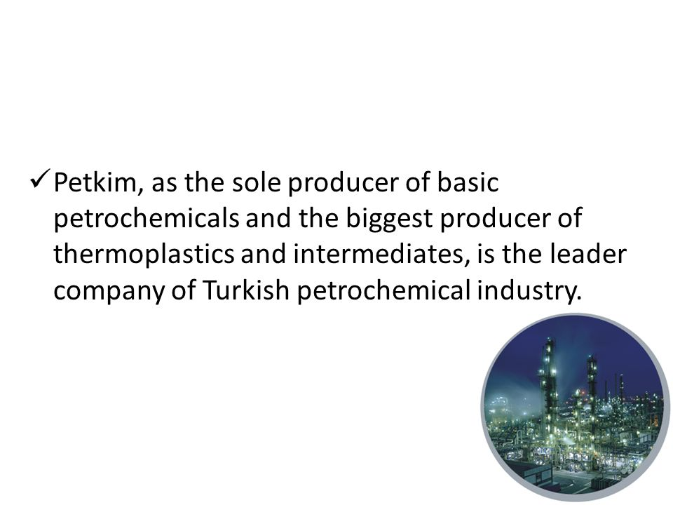 Petkim, as the sole producer of basic petrochemicals and the biggest producer of thermoplastics and intermediates, is the leader company of Turkish petrochemical industry.