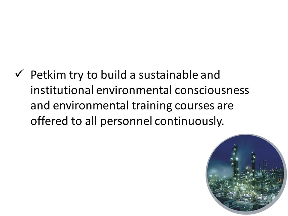 Petkim try to build a sustainable and institutional environmental consciousness and environmental training courses are offered to all personnel continuously.