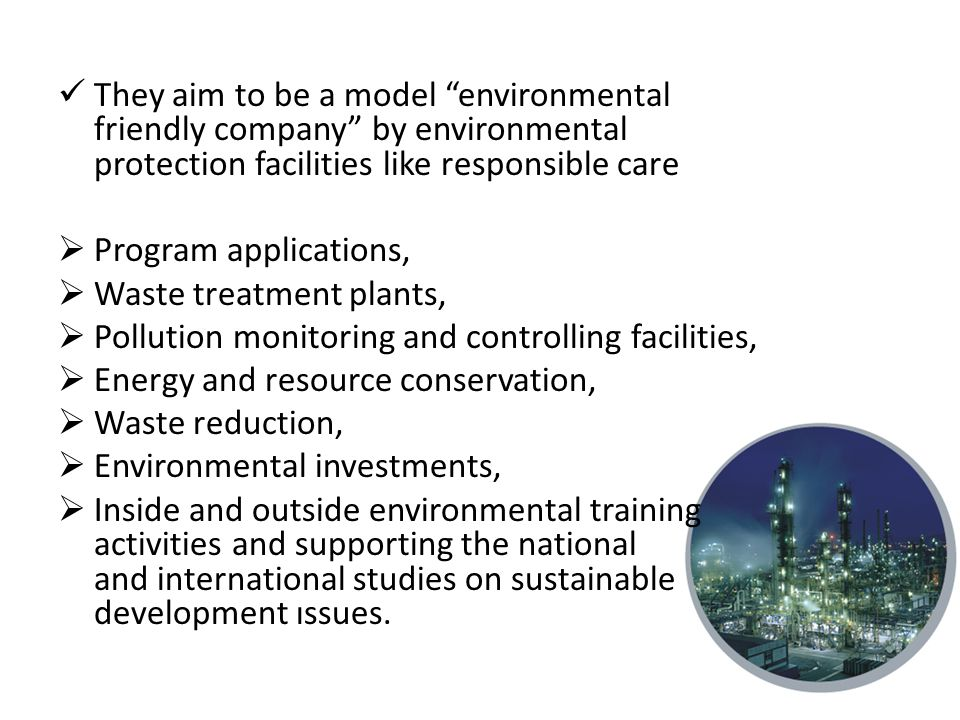 They aim to be a model environmental friendly company by environmental protection facilities like responsible care  Program applications,  Waste treatment plants,  Pollution monitoring and controlling facilities,  Energy and resource conservation,  Waste reduction,  Environmental investments,  Inside and outside environmental training activities and supporting the national and international studies on sustainable development ıssues.