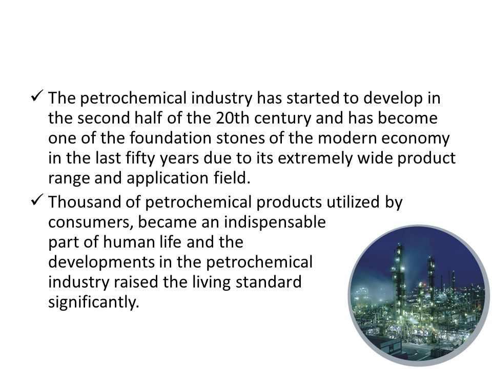 The petrochemical industry has started to develop in the second half of the 20th century and has become one of the foundation stones of the modern economy in the last fifty years due to its extremely wide product range and application field.