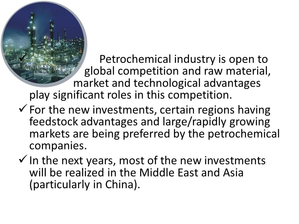 Petrochemical industry is open to global competition and raw material, market and technological advantages play significant roles in this competition.