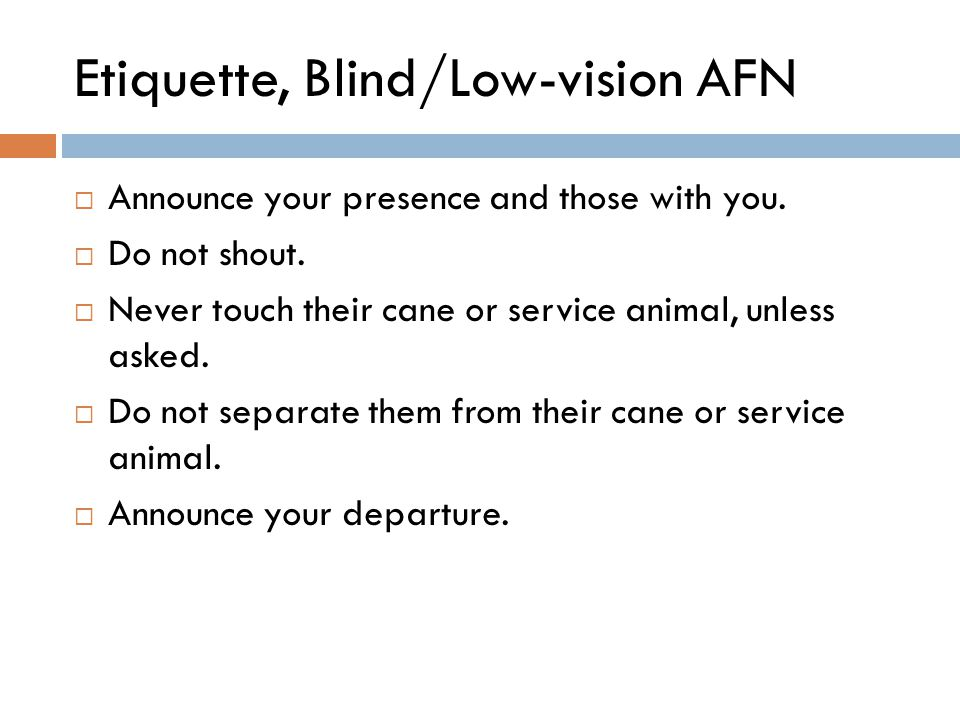 Etiquette, Blind/Low-vision AFN  Announce your presence and those with you.  Do not shout.  Never touch their cane or service animal, unless asked.