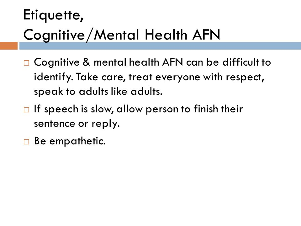 Etiquette, Cognitive/Mental Health AFN  Cognitive & mental health AFN can be difficult to identify. Take care, treat everyone with respect, speak to