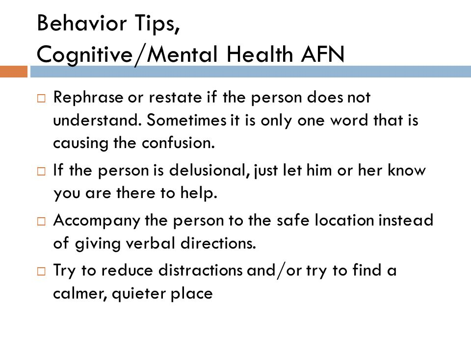 Behavior Tips, Cognitive/Mental Health AFN  Rephrase or restate if the person does not understand. Sometimes it is only one word that is causing the