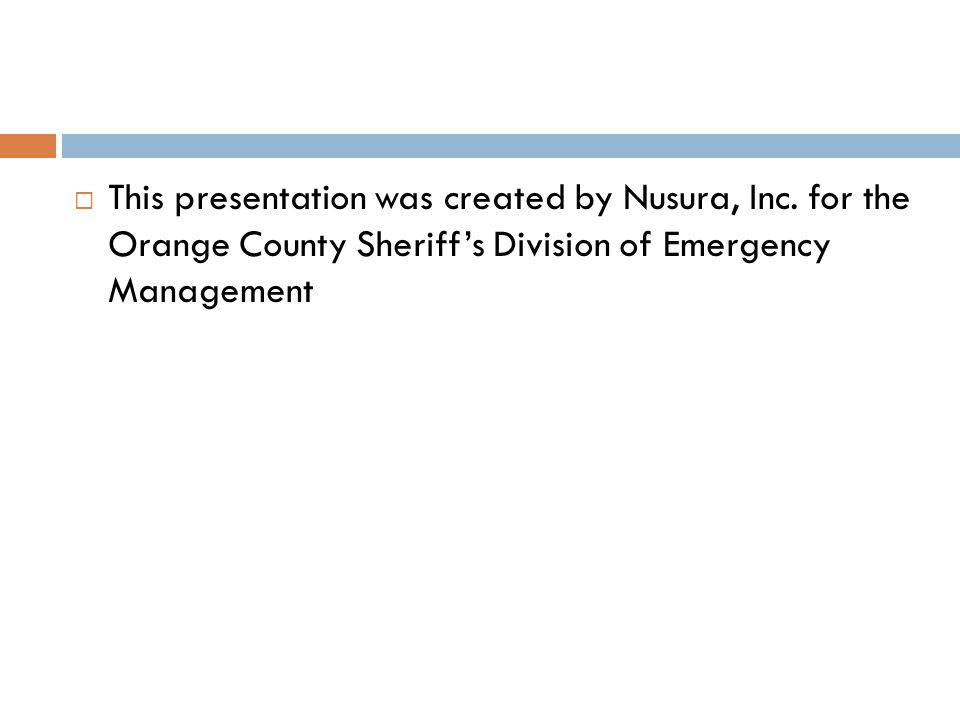  This presentation was created by Nusura, Inc. for the Orange County Sheriff's Division of Emergency Management