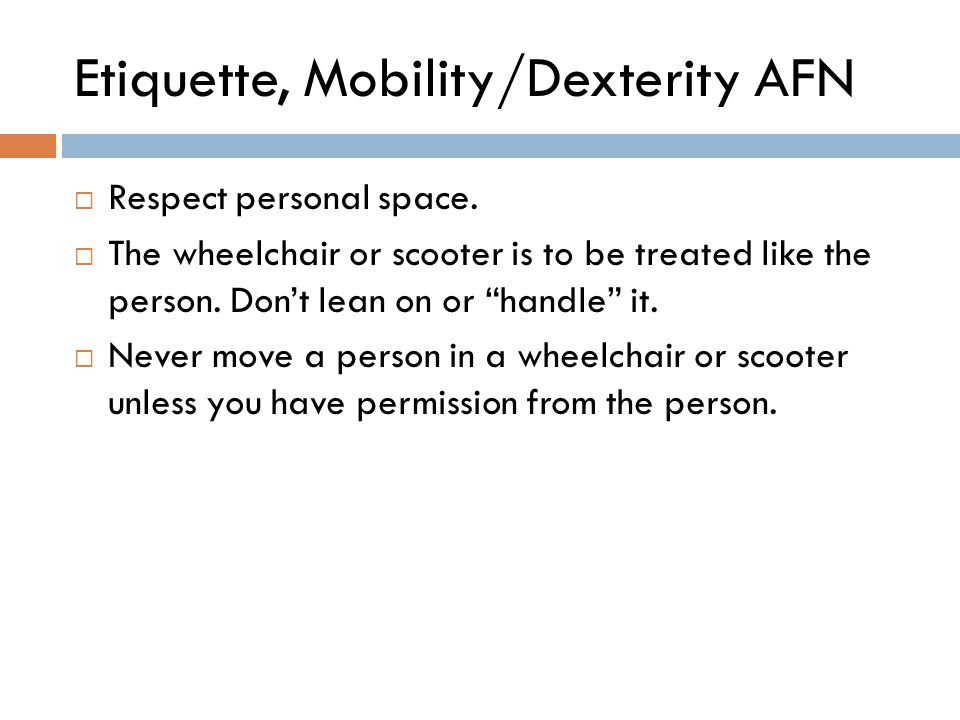 "Etiquette, Mobility/Dexterity AFN  Respect personal space.  The wheelchair or scooter is to be treated like the person. Don't lean on or ""handle"" it"