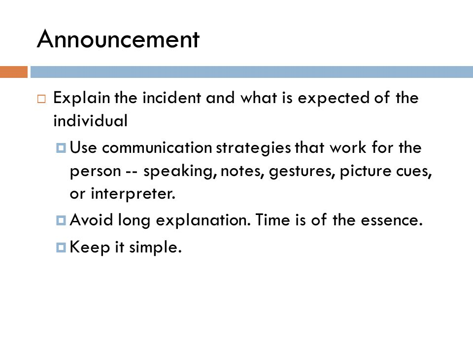 Announcement  Explain the incident and what is expected of the individual  Use communication strategies that work for the person -- speaking, notes,