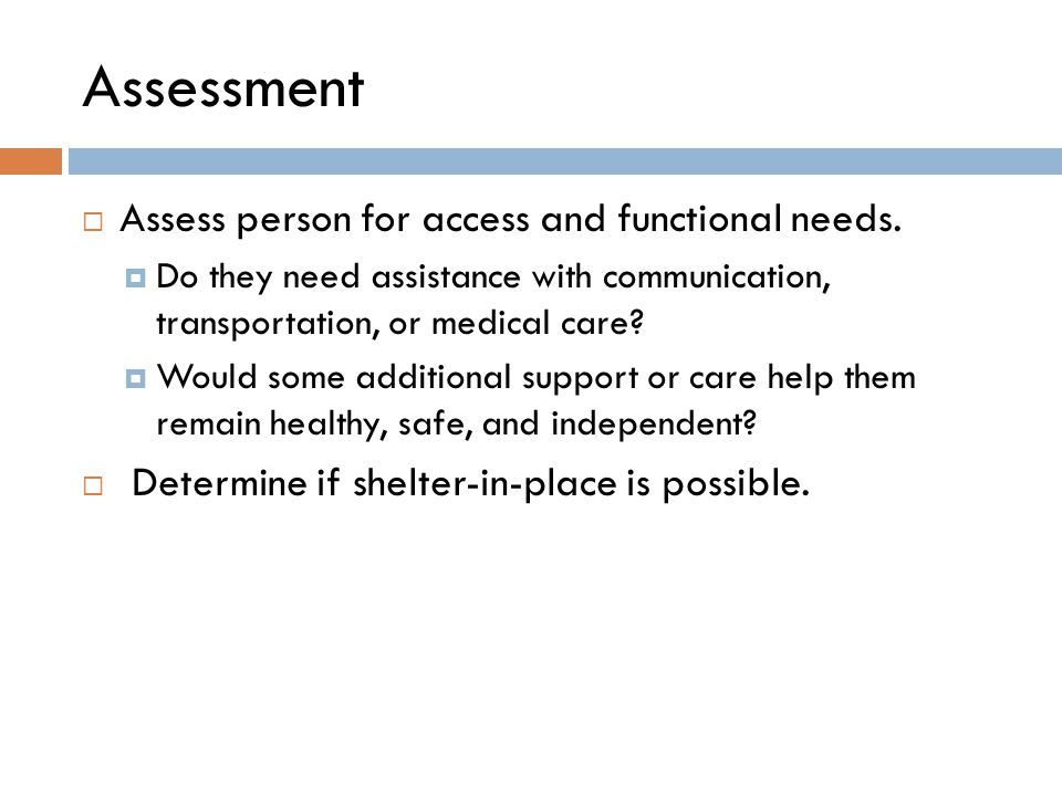 Assessment  Assess person for access and functional needs.  Do they need assistance with communication, transportation, or medical care?  Would som