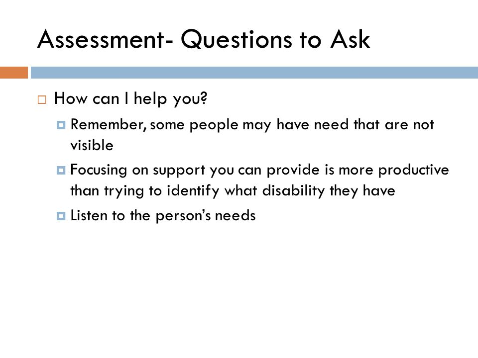 Assessment- Questions to Ask  How can I help you?  Remember, some people may have need that are not visible  Focusing on support you can provide is