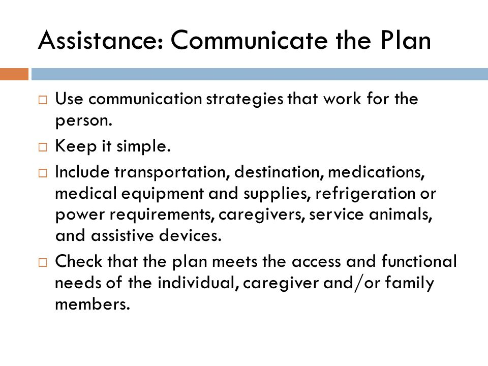 Assistance: Communicate the Plan  Use communication strategies that work for the person.  Keep it simple.  Include transportation, destination, med