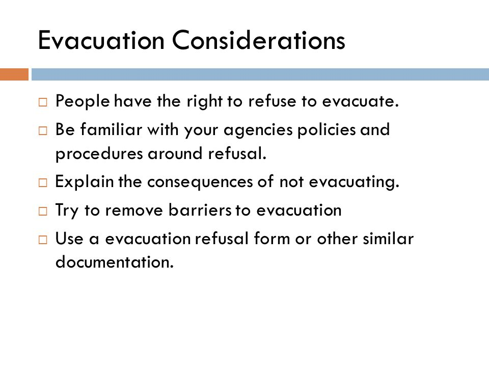 Evacuation Considerations  People have the right to refuse to evacuate.  Be familiar with your agencies policies and procedures around refusal.  Ex