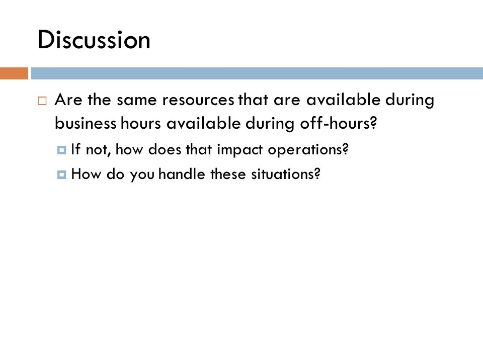 Discussion  Are the same resources that are available during business hours available during off-hours?  If not, how does that impact operations? 