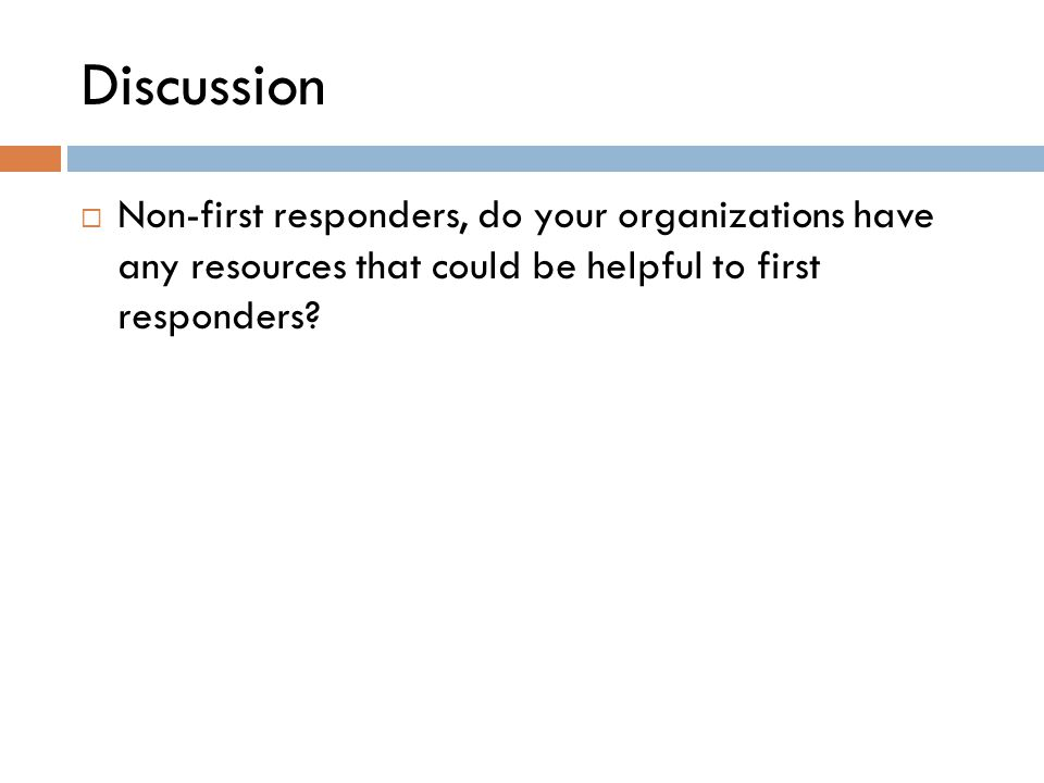 Discussion  Non-first responders, do your organizations have any resources that could be helpful to first responders?