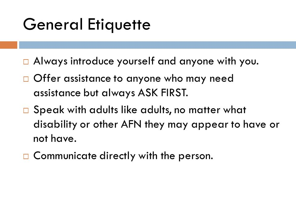 General Etiquette  Always introduce yourself and anyone with you.  Offer assistance to anyone who may need assistance but always ASK FIRST.  Speak
