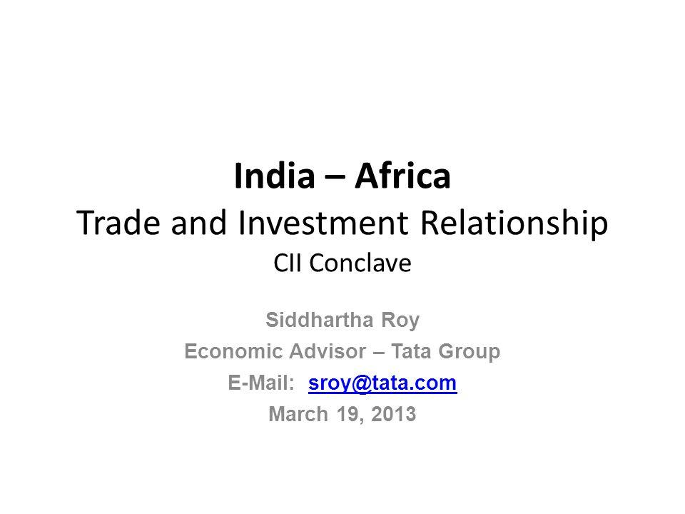 India – Africa Trade and Investment Relationship CII Conclave Siddhartha Roy Economic Advisor – Tata Group E-Mail: sroy@tata.comsroy@tata.com March 19, 2013