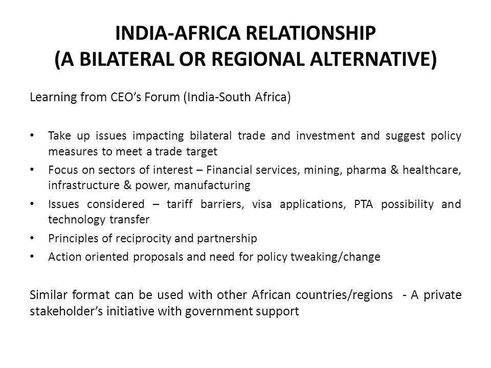 INDIA-AFRICA RELATIONSHIP (A BILATERAL OR REGIONAL ALTERNATIVE) Learning from CEO's Forum (India-South Africa) Take up issues impacting bilateral trade and investment and suggest policy measures to meet a trade target Focus on sectors of interest – Financial services, mining, pharma & healthcare, infrastructure & power, manufacturing Issues considered – tariff barriers, visa applications, PTA possibility and technology transfer Principles of reciprocity and partnership Action oriented proposals and need for policy tweaking/change Similar format can be used with other African countries/regions - A private stakeholder's initiative with government support