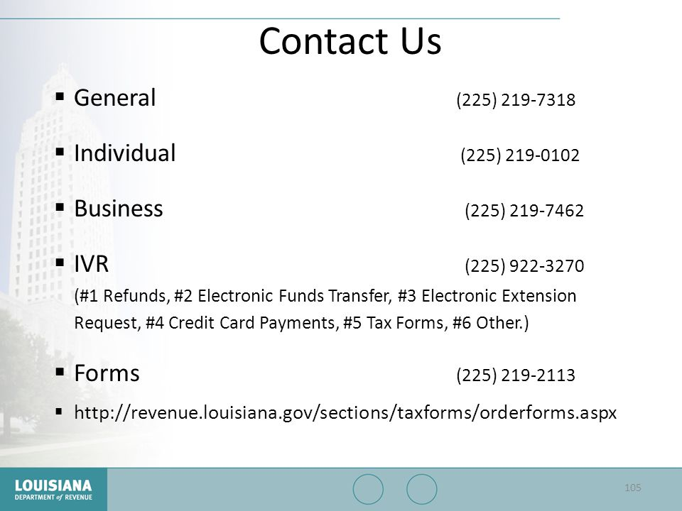 Contact Us  General (225) 219-7318  Individual (225) 219-0102  Business (225) 219-7462  IVR (225) 922-3270 (#1 Refunds, #2 Electronic Funds Transf