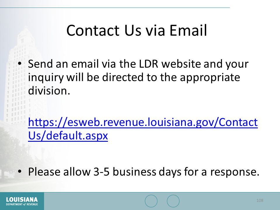 Contact Us via Email Send an email via the LDR website and your inquiry will be directed to the appropriate division. https://esweb.revenue.louisiana.