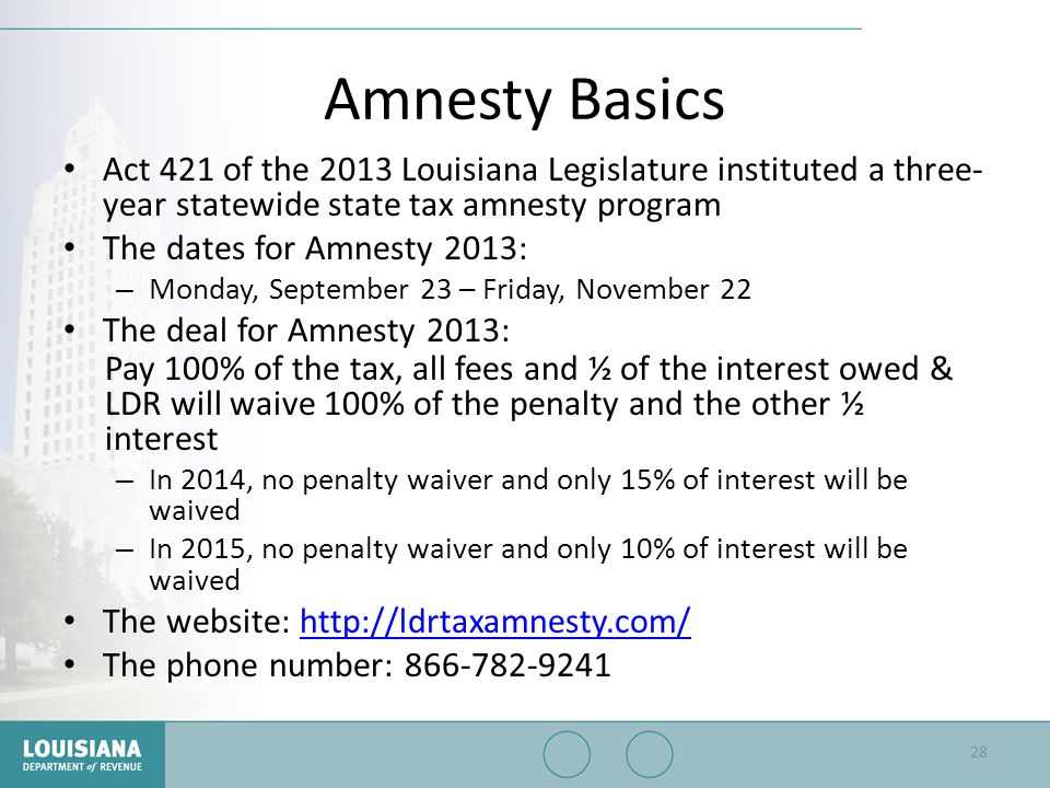 Amnesty Basics Act 421 of the 2013 Louisiana Legislature instituted a three- year statewide state tax amnesty program The dates for Amnesty 2013: – Mo