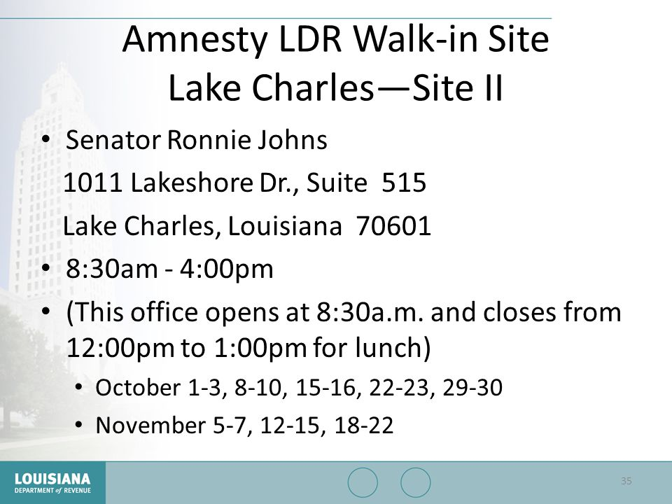 Amnesty LDR Walk-in Site Lake Charles—Site II Senator Ronnie Johns 1011 Lakeshore Dr., Suite 515 Lake Charles, Louisiana 70601 8:30am - 4:00pm (This o