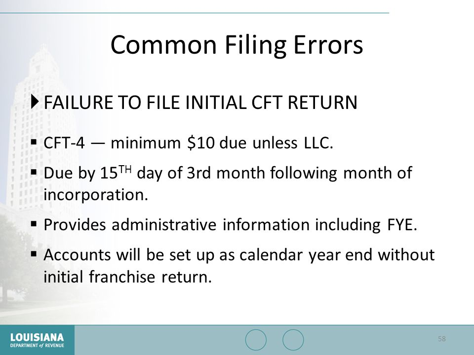 Common Filing Errors  FAILURE TO FILE INITIAL CFT RETURN  CFT-4 — minimum $10 due unless LLC.  Due by 15 TH day of 3rd month following month of inc