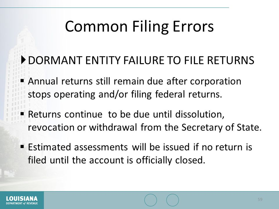 Common Filing Errors  DORMANT ENTITY FAILURE TO FILE RETURNS  Annual returns still remain due after corporation stops operating and/or filing federa
