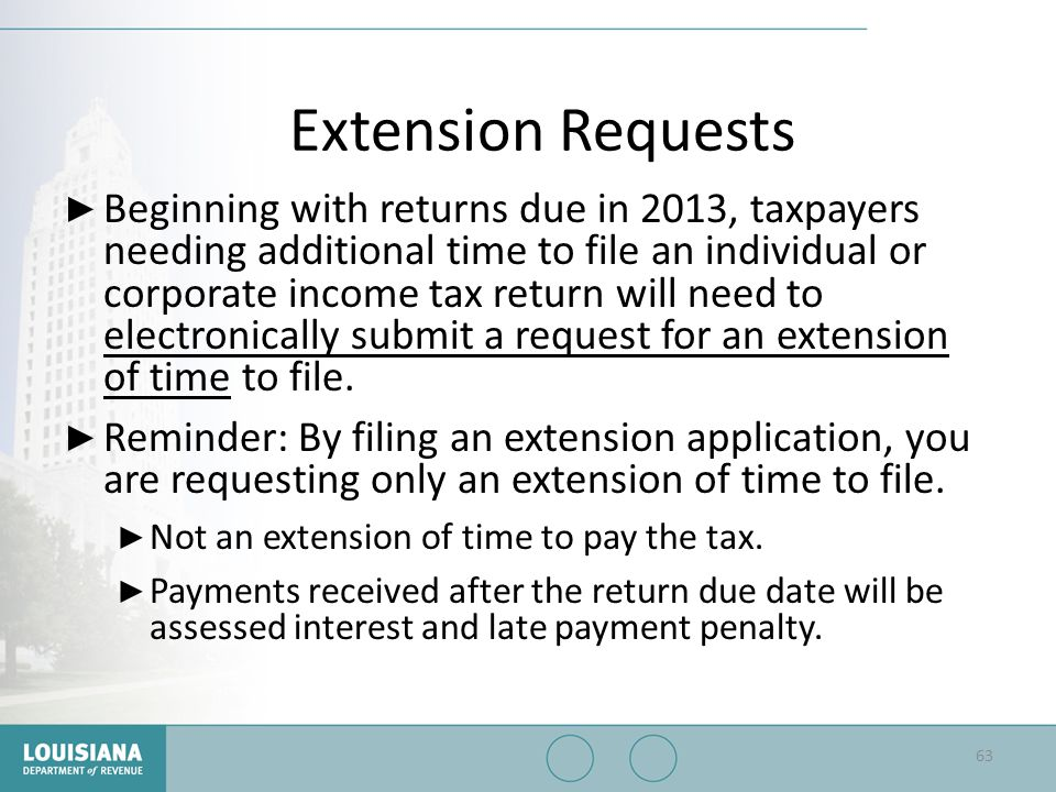 Extension Requests ▶ Beginning with returns due in 2013, taxpayers needing additional time to file an individual or corporate income tax return will n