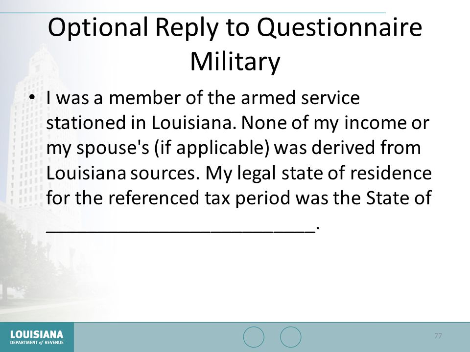 Optional Reply to Questionnaire Military I was a member of the armed service stationed in Louisiana. None of my income or my spouse's (if applicable)