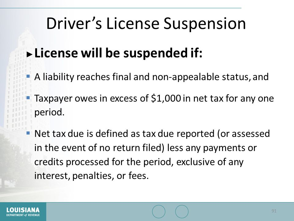 Driver's License Suspension ▶ License will be suspended if:  A liability reaches final and non-appealable status, and  Taxpayer owes in excess of $1