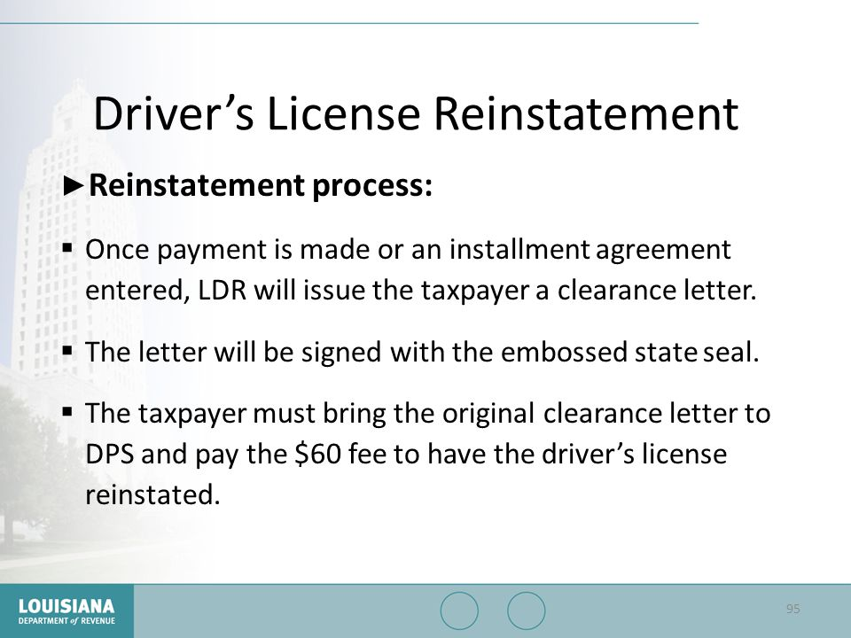 Driver's License Reinstatement ▶ Reinstatement process:  Once payment is made or an installment agreement entered, LDR will issue the taxpayer a clea