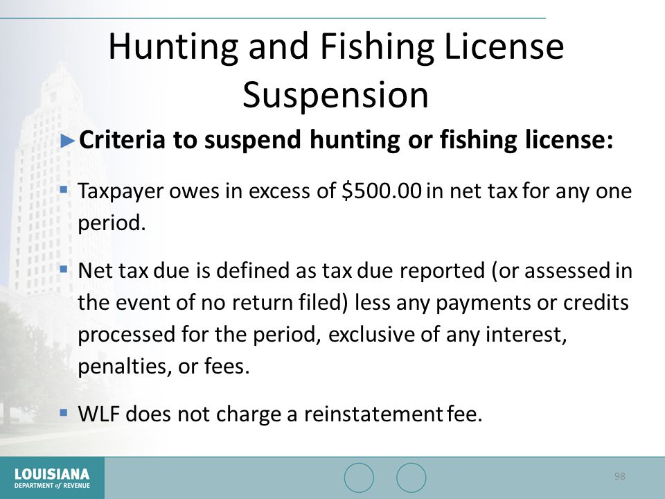 Hunting and Fishing License Suspension ▶ Criteria to suspend hunting or fishing license:  Taxpayer owes in excess of $500.00 in net tax for any one p