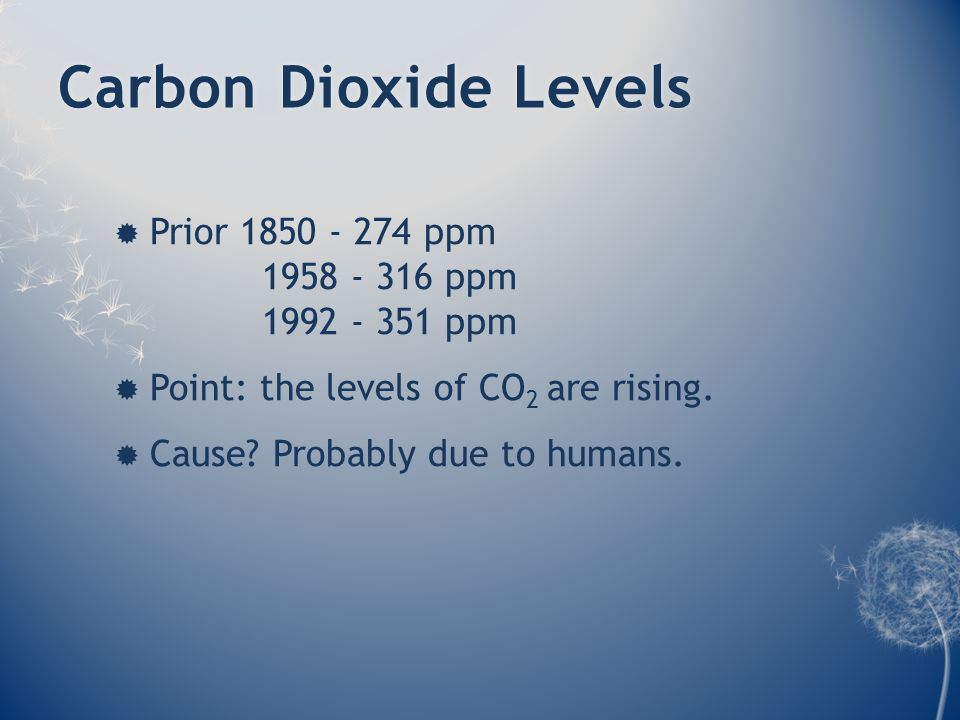 Carbon Dioxide LevelsCarbon Dioxide Levels  Prior 1850 - 274 ppm 1958 - 316 ppm 1992 - 351 ppm  Point: the levels of CO 2 are rising.