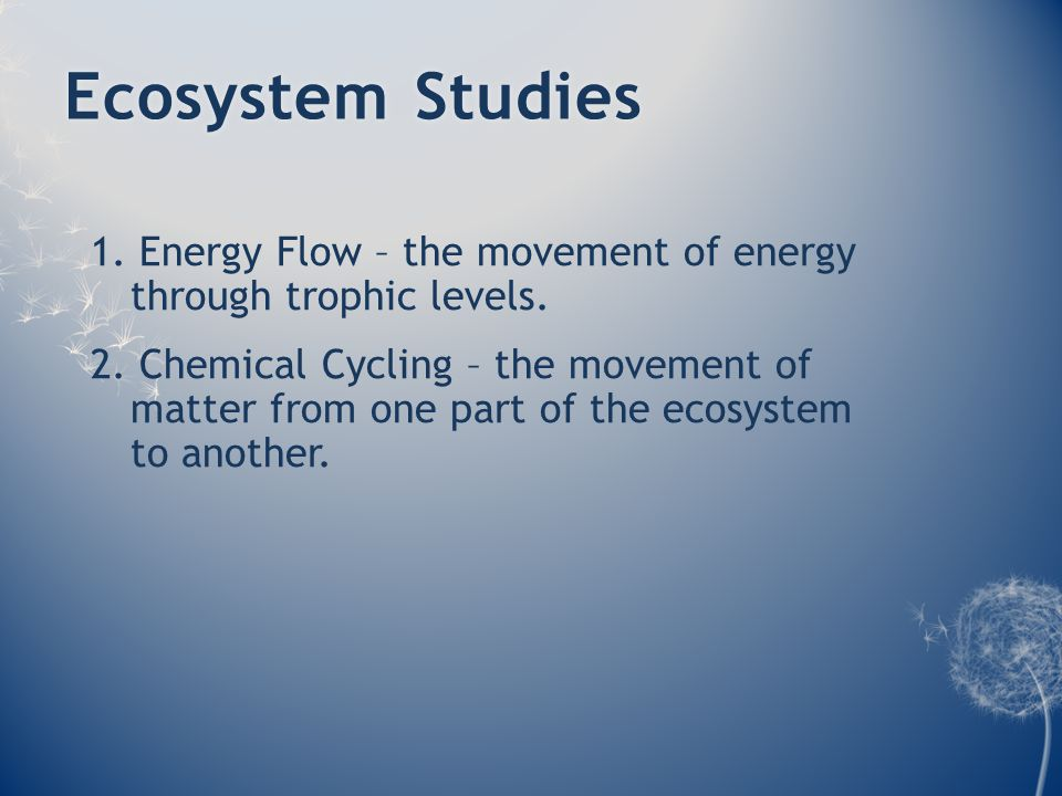 Ecosystem StudiesEcosystem Studies 1. Energy Flow – the movement of energy through trophic levels. 2. Chemical Cycling – the movement of matter from o