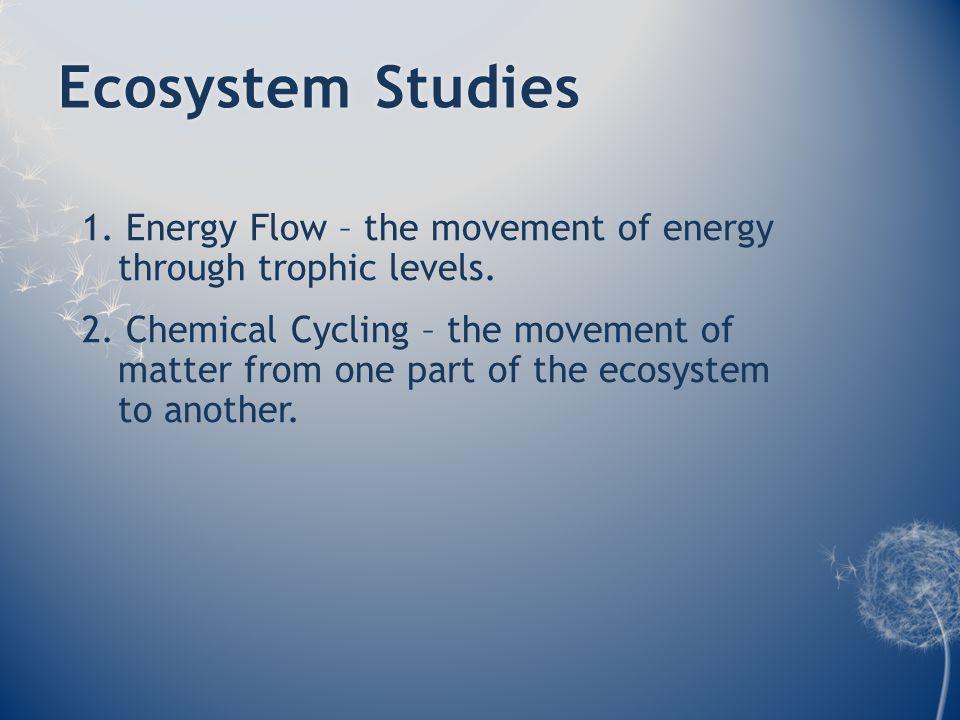 Ecosystem StudiesEcosystem Studies 1. Energy Flow – the movement of energy through trophic levels.