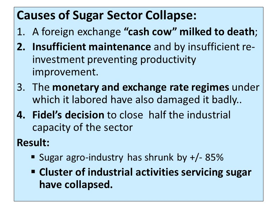 Causes of Sugar Sector Collapse: 1.A foreign exchange cash cow milked to death; 2.Insufficient maintenance and by insufficient re- investment preventing productivity improvement.
