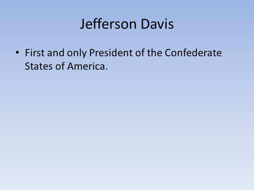 Jefferson Davis First and only President of the Confederate States of America.