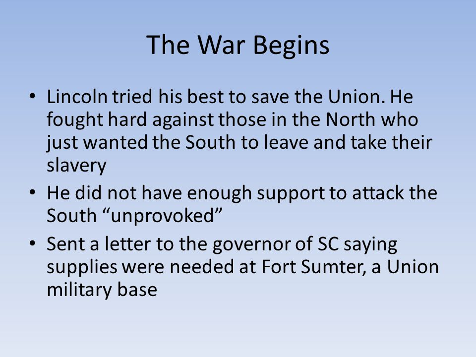 The War Begins Lincoln tried his best to save the Union. He fought hard against those in the North who just wanted the South to leave and take their s