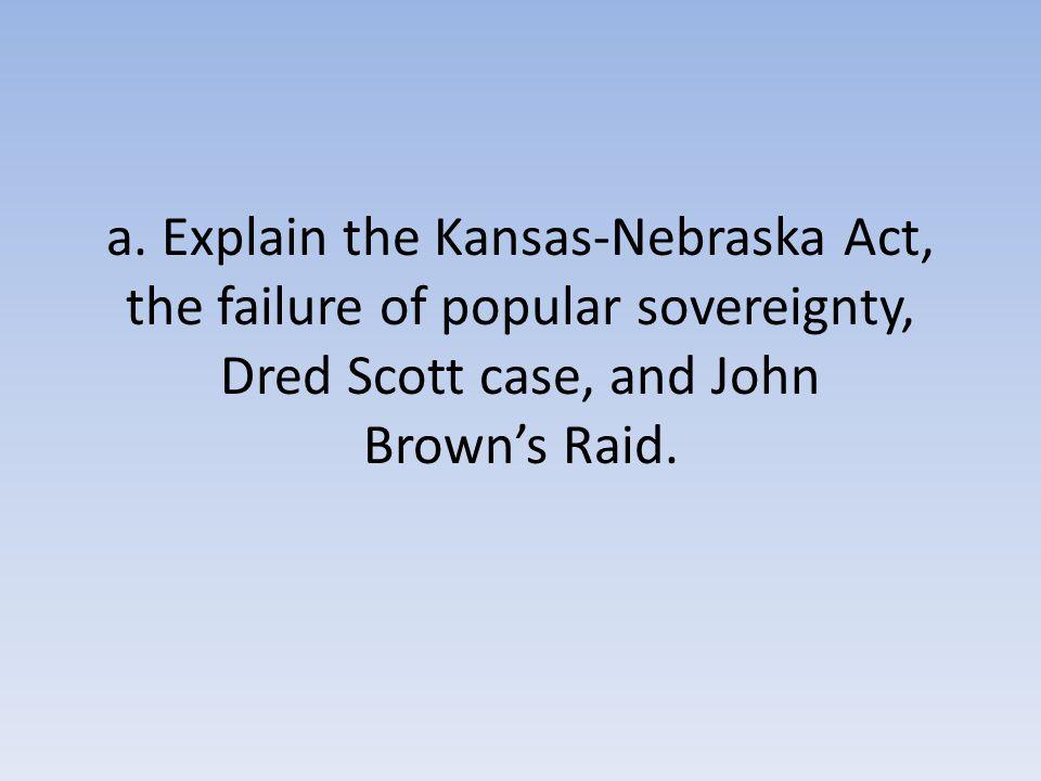 a. Explain the Kansas-Nebraska Act, the failure of popular sovereignty, Dred Scott case, and John Brown's Raid.